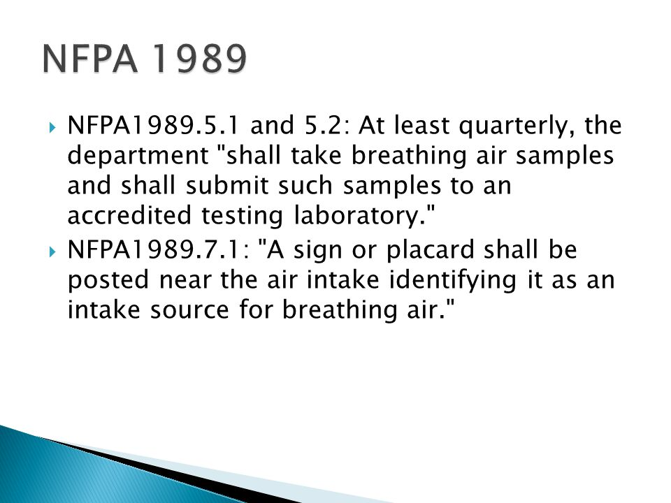  NFPA1989.5.1 and 5.2: At least quarterly, the department shall take breathing air samples and shall submit such samples to an accredited testing laboratory.  NFPA1989.7.1: A sign or placard shall be posted near the air intake identifying it as an intake source for breathing air.