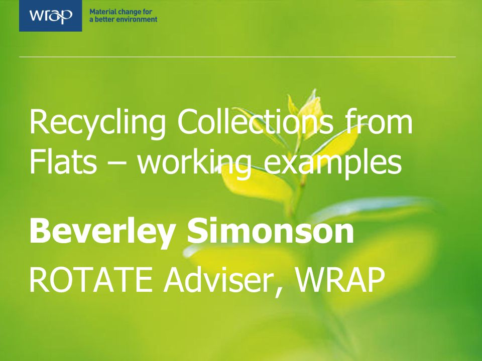 Recycling Collections from Flats – working examples Beverley Simonson ROTATE Adviser, WRAP