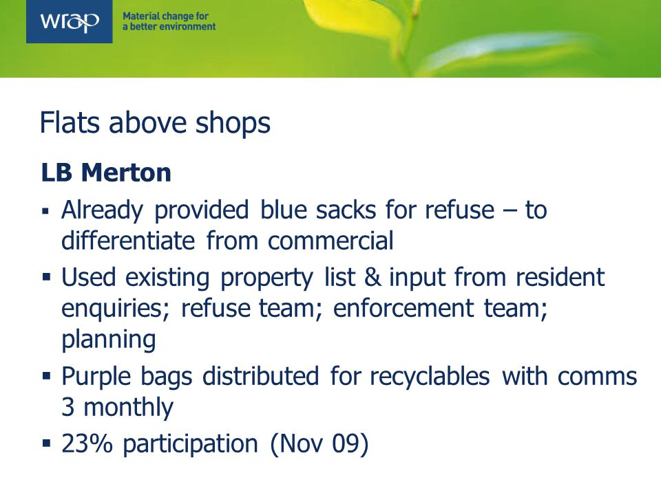 LB Merton  Already provided blue sacks for refuse – to differentiate from commercial  Used existing property list & input from resident enquiries; refuse team; enforcement team; planning  Purple bags distributed for recyclables with comms 3 monthly  23% participation (Nov 09)