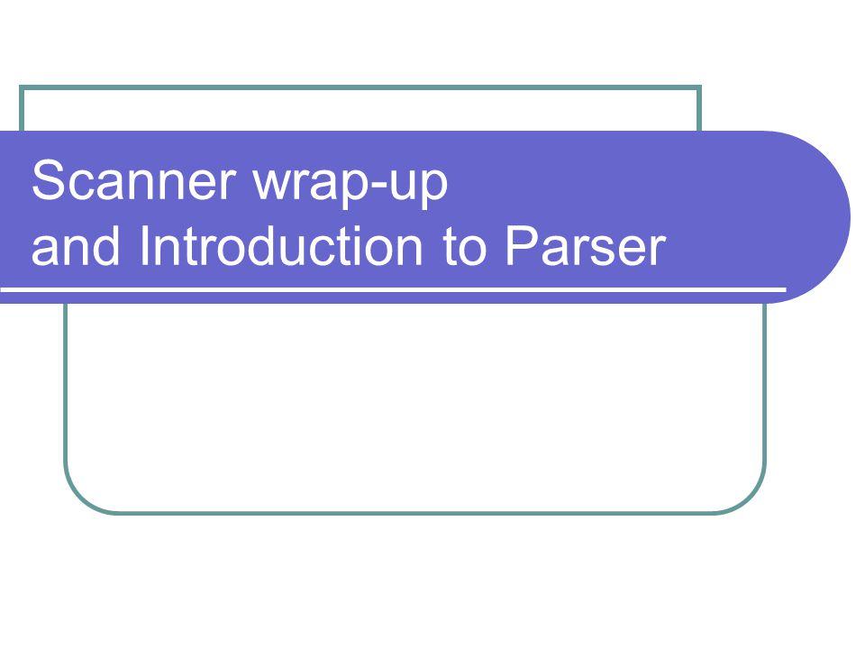 Scanner wrap-up and Introduction to Parser
