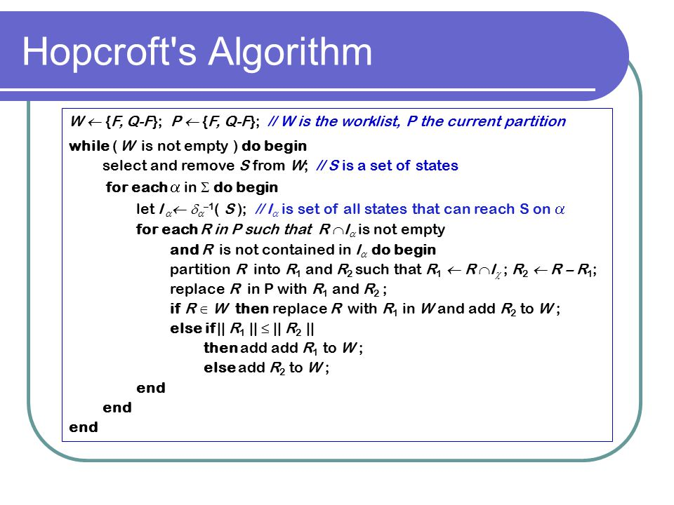 Hopcroft's Algorithm W  {F, Q-F}; P  {F, Q-F}; // W is the worklist, P the current partition while ( W is not empty ) do begin select and remove S f