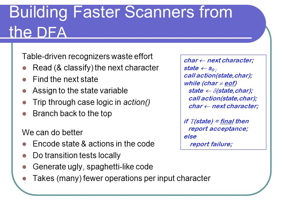 Building Faster Scanners from the DFA Table-driven recognizers waste effort Read (& classify) the next character Find the next state Assign to the sta