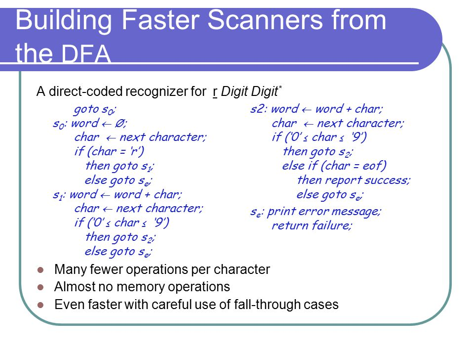 Building Faster Scanners from the DFA A direct-coded recognizer for r Digit Digit * Many fewer operations per character Almost no memory operations Ev