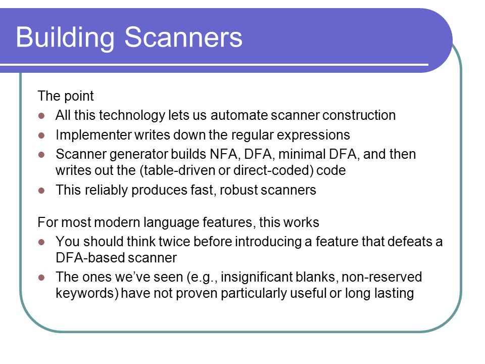 Building Scanners The point All this technology lets us automate scanner construction Implementer writes down the regular expressions Scanner generato