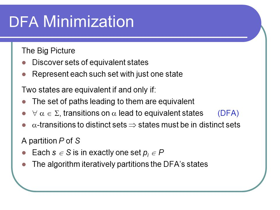 DFA Minimization Details of the algorithm Group states into maximal size sets, optimistically Iteratively subdivide those sets, as needed States that remain grouped together are equivalent Initial partition, P 0, has two sets: {F} & {Q-F} (D =(Q, , ,q 0,F)) Splitting a set ( partitioning a set by a ) Assume q a, & q b  s, and  (q a,a) = q x, &  (q b,a) = q y If q x & q y are not in the same set, then s must be split q a has transition on a, q b does not  a splits s One state in the final DFA cannot have two transitions on a