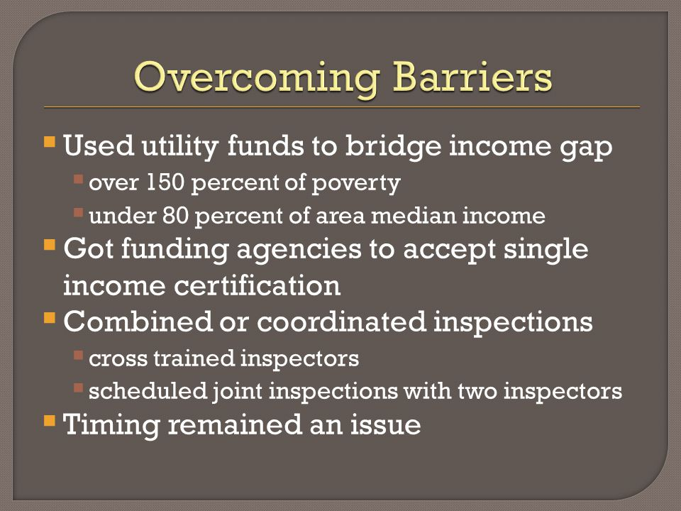  Used utility funds to bridge income gap  over 150 percent of poverty  under 80 percent of area median income  Got funding agencies to accept single income certification  Combined or coordinated inspections  cross trained inspectors  scheduled joint inspections with two inspectors  Timing remained an issue