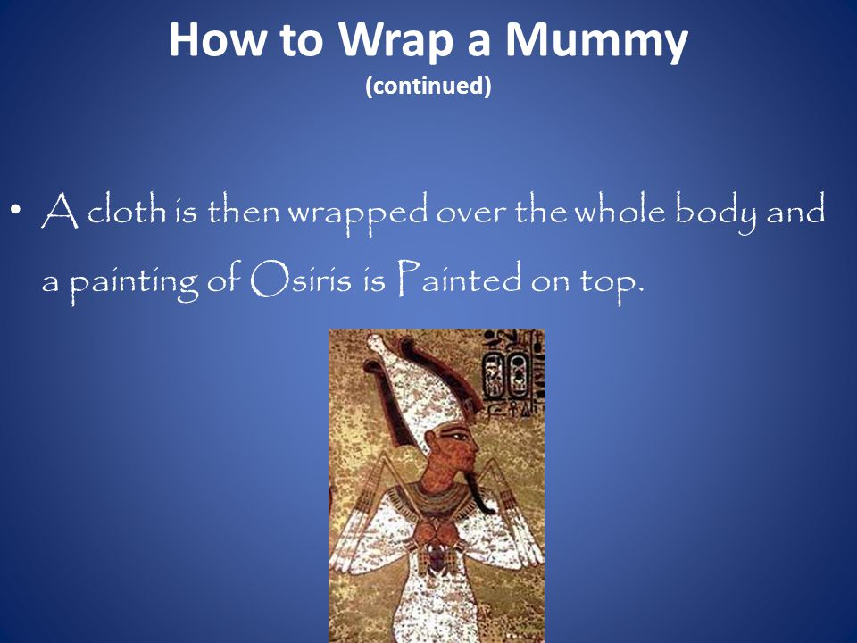 How to Wrap a Mummy (continued) A cloth is then wrapped over the whole body and a painting of Osiris is Painted on top.