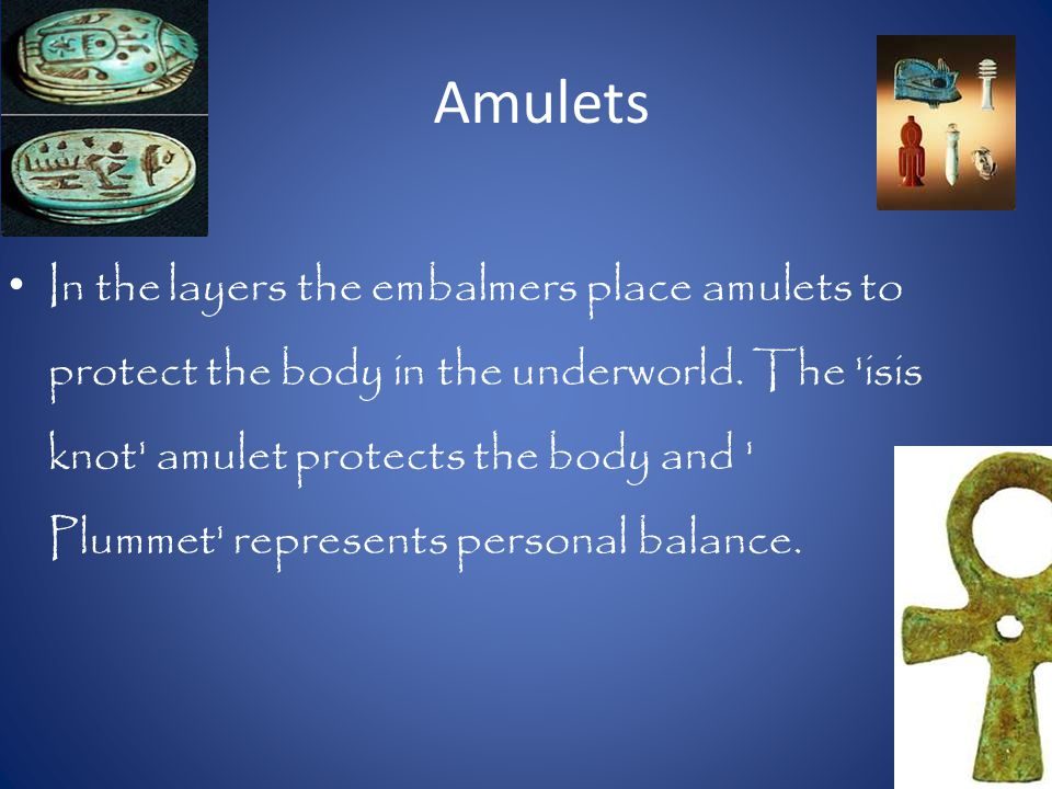 Amulets In the layers the embalmers place amulets to protect the body in the underworld.