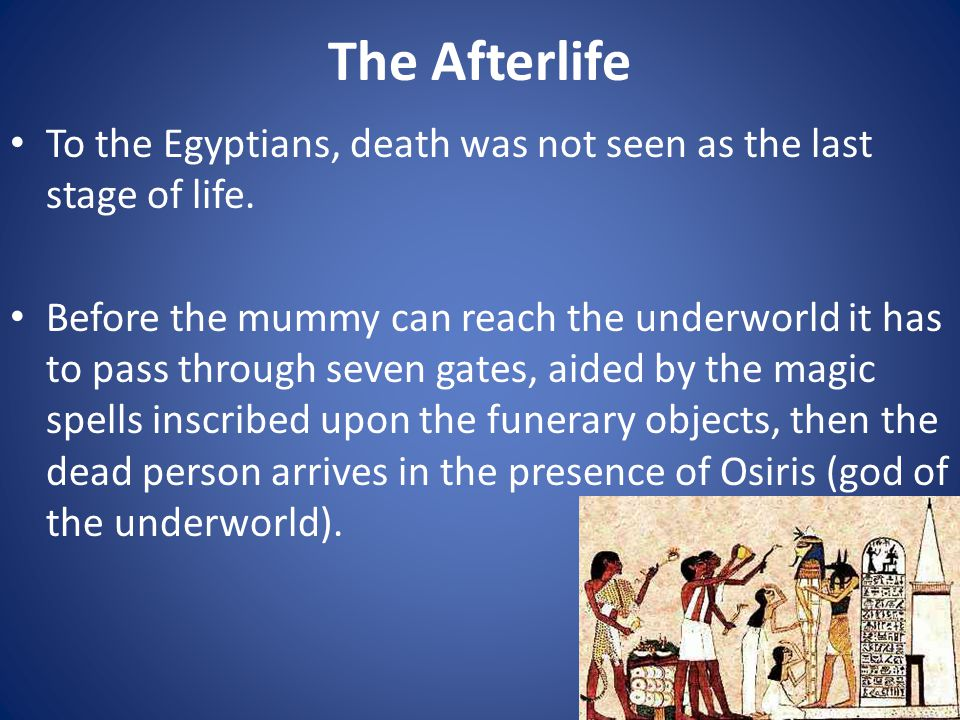 To the Egyptians, death was not seen as the last stage of life.