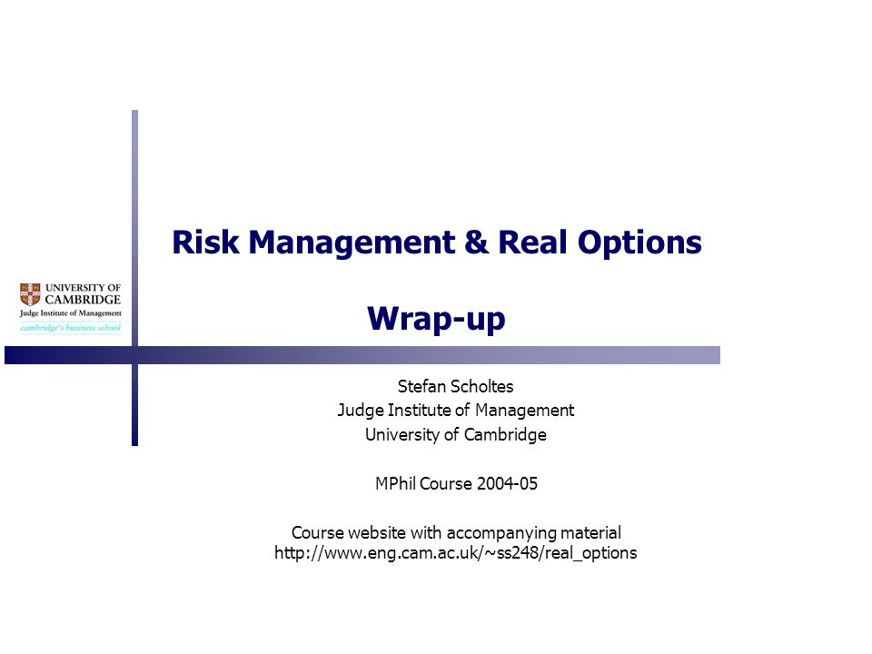 Risk Management & Real Options Wrap-up Stefan Scholtes Judge Institute of Management University of Cambridge MPhil Course 2004-05 Course website with accompanying material http://www.eng.cam.ac.uk/~ss248/real_options