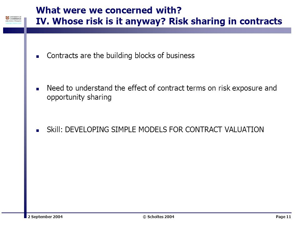 2 September 2004 © Scholtes 2004Page 11 What were we concerned with? IV. Whose risk is it anyway? Risk sharing in contracts Contracts are the building