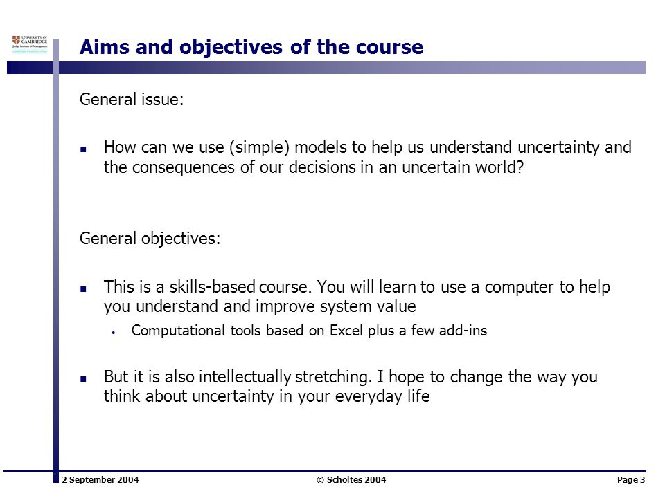 2 September 2004 © Scholtes 2004Page 3 Aims and objectives of the course General issue: How can we use (simple) models to help us understand uncertainty and the consequences of our decisions in an uncertain world.