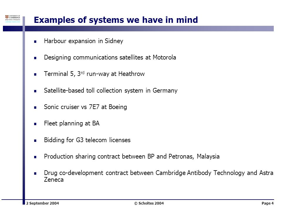 2 September 2004 © Scholtes 2004Page 4 Examples of systems we have in mind Harbour expansion in Sidney Designing communications satellites at Motorola