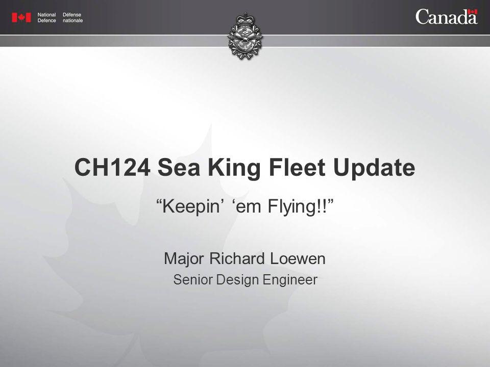 CH124 Sea King Fleet Update Keepin' 'em Flying!! Major Richard Loewen Senior Design Engineer