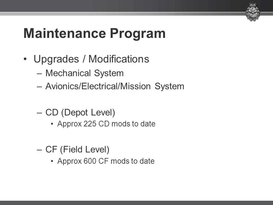Maintenance Program Upgrades / Modifications –Mechanical System –Avionics/Electrical/Mission System –CD (Depot Level) Approx 225 CD mods to date –CF (