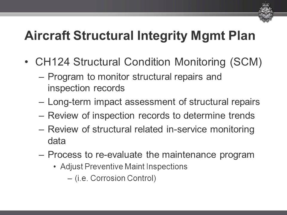Aircraft Structural Integrity Mgmt Plan CH124 Structural Condition Monitoring (SCM) –Program to monitor structural repairs and inspection records –Long-term impact assessment of structural repairs –Review of inspection records to determine trends –Review of structural related in-service monitoring data –Process to re-evaluate the maintenance program Adjust Preventive Maint Inspections –(i.e.