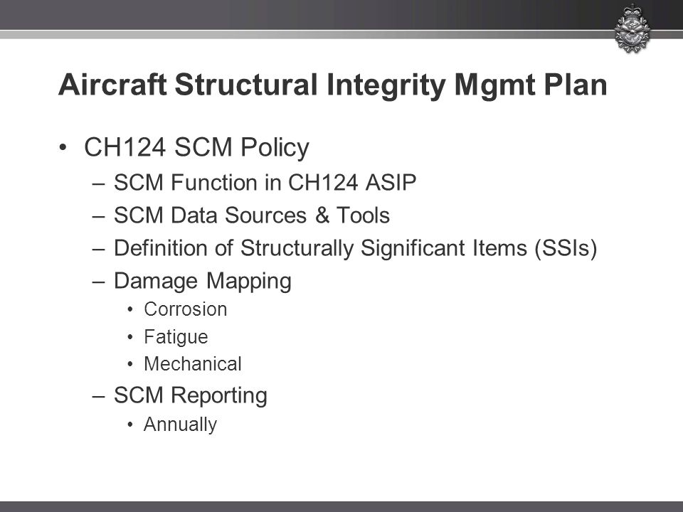 Aircraft Structural Integrity Mgmt Plan CH124 SCM Policy –SCM Function in CH124 ASIP –SCM Data Sources & Tools –Definition of Structurally Significant Items (SSIs) –Damage Mapping Corrosion Fatigue Mechanical –SCM Reporting Annually