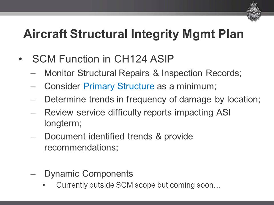 Aircraft Structural Integrity Mgmt Plan SCM Function in CH124 ASIP –Monitor Structural Repairs & Inspection Records; –Consider Primary Structure as a minimum; –Determine trends in frequency of damage by location; –Review service difficulty reports impacting ASI longterm; –Document identified trends & provide recommendations; –Dynamic Components Currently outside SCM scope but coming soon…