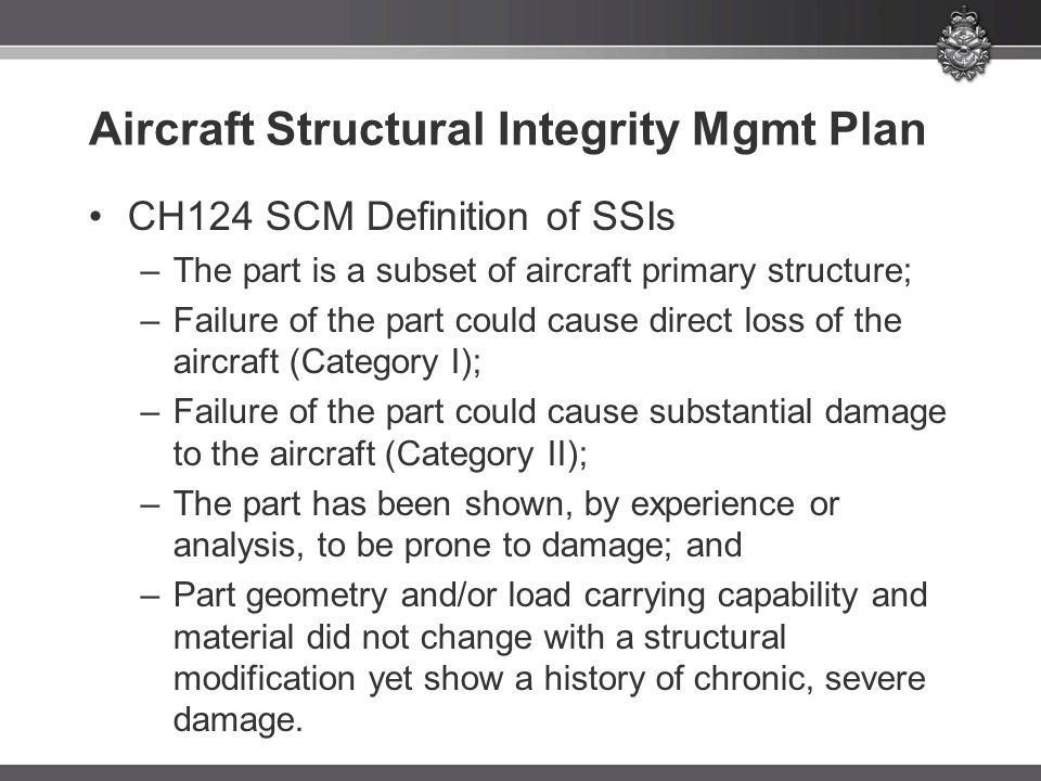 Aircraft Structural Integrity Mgmt Plan CH124 SCM Definition of SSIs –The part is a subset of aircraft primary structure; –Failure of the part could cause direct loss of the aircraft (Category I); –Failure of the part could cause substantial damage to the aircraft (Category II); –The part has been shown, by experience or analysis, to be prone to damage; and –Part geometry and/or load carrying capability and material did not change with a structural modification yet show a history of chronic, severe damage.