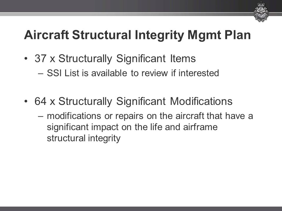 Aircraft Structural Integrity Mgmt Plan 37 x Structurally Significant Items –SSI List is available to review if interested 64 x Structurally Significant Modifications –modifications or repairs on the aircraft that have a significant impact on the life and airframe structural integrity