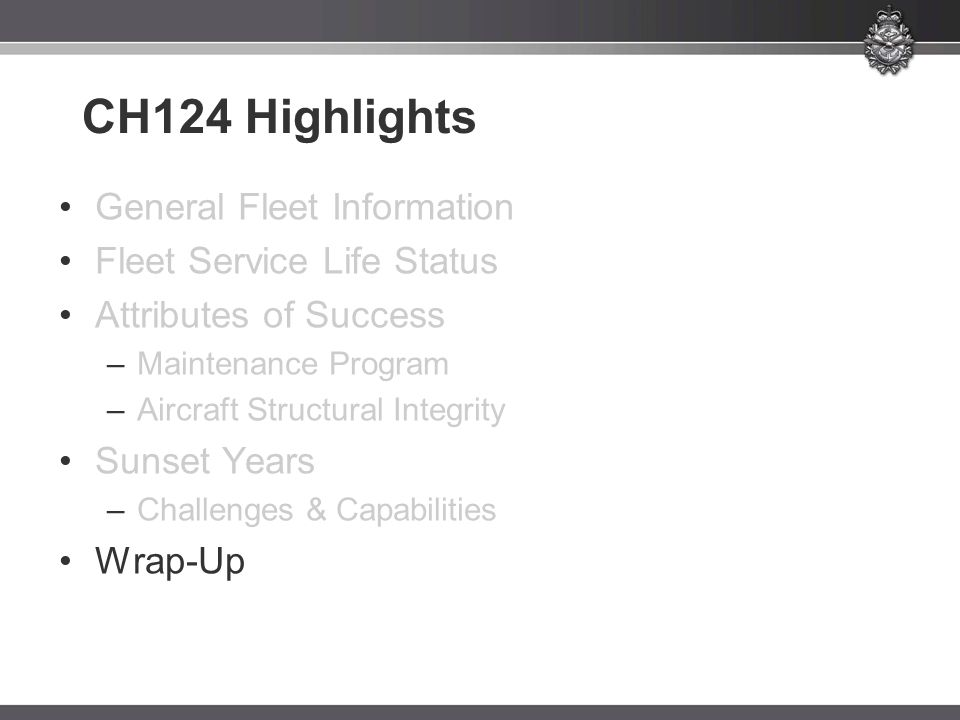 CH124 Highlights General Fleet Information Fleet Service Life Status Attributes of Success –Maintenance Program –Aircraft Structural Integrity Sunset Years –Challenges & Capabilities Wrap-Up
