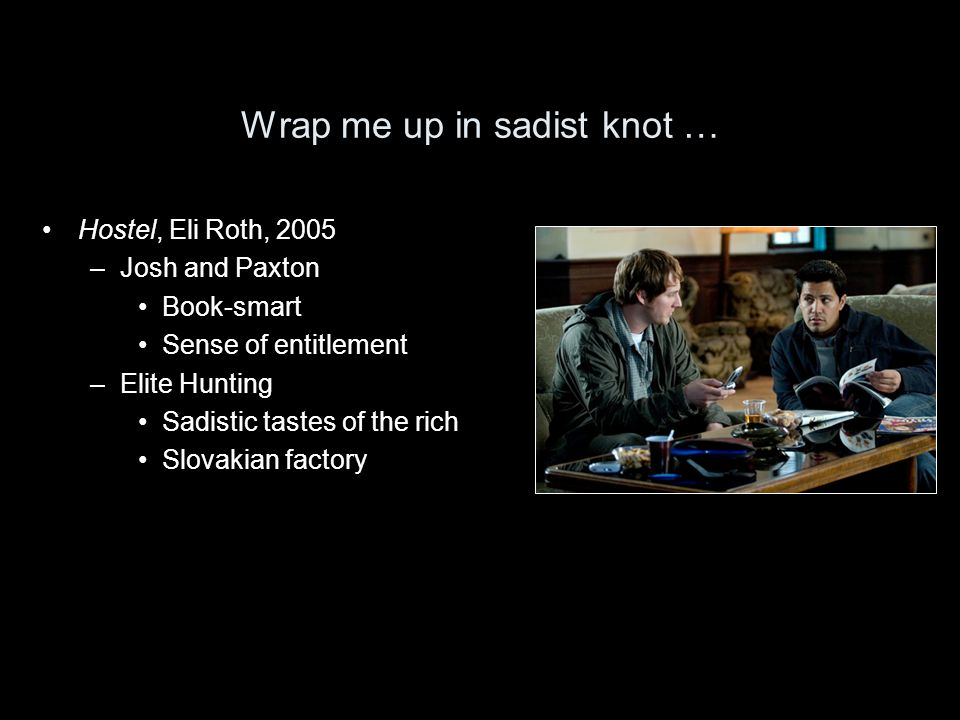 Wrap me up in sadist knot … Hostel, Eli Roth, 2005 –Josh and Paxton Book-smart Sense of entitlement –Elite Hunting Sadistic tastes of the rich Slovaki