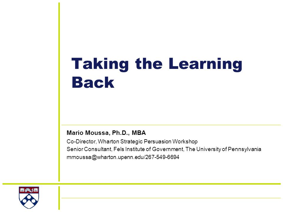 Taking the Learning Back Mario Moussa, Ph.D., MBA Co-Director, Wharton Strategic Persuasion Workshop Senior Consultant, Fels Institute of Government, The University of Pennsylvania mmoussa@wharton.upenn.edu/267-549-6694