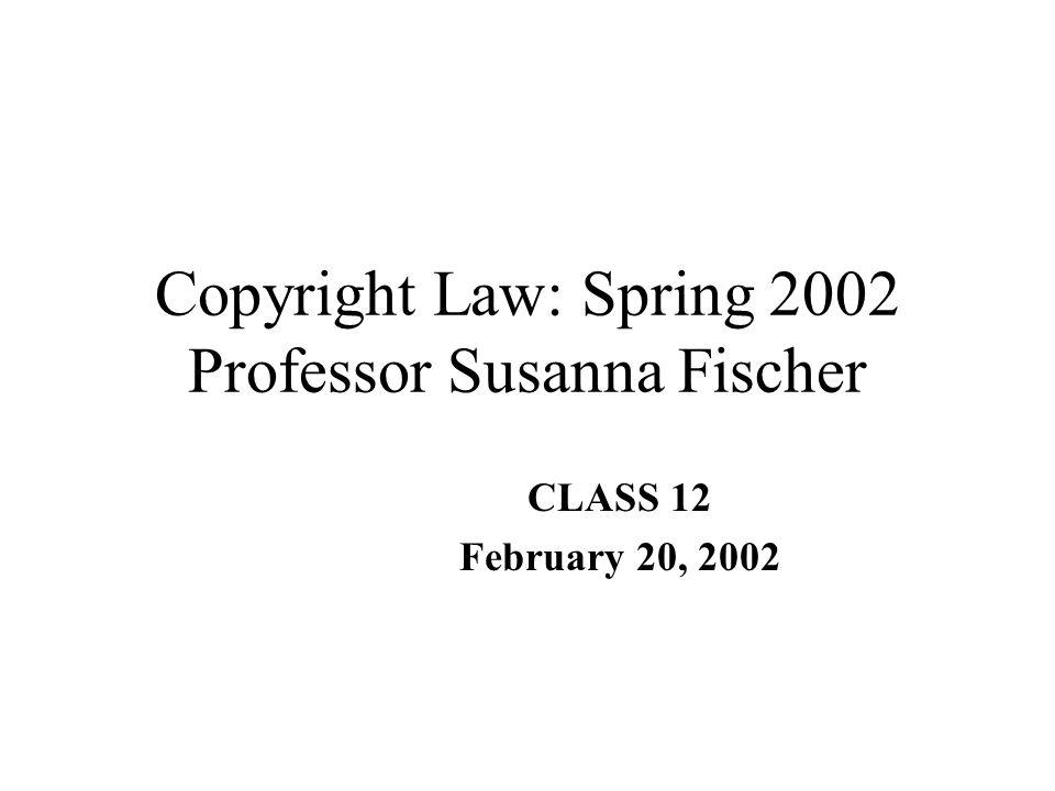 Copyright Law: Spring 2002 Professor Susanna Fischer CLASS 12 February 20, 2002