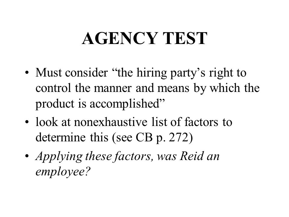 AGENCY TEST Must consider the hiring party's right to control the manner and means by which the product is accomplished look at nonexhaustive list of factors to determine this (see CB p.