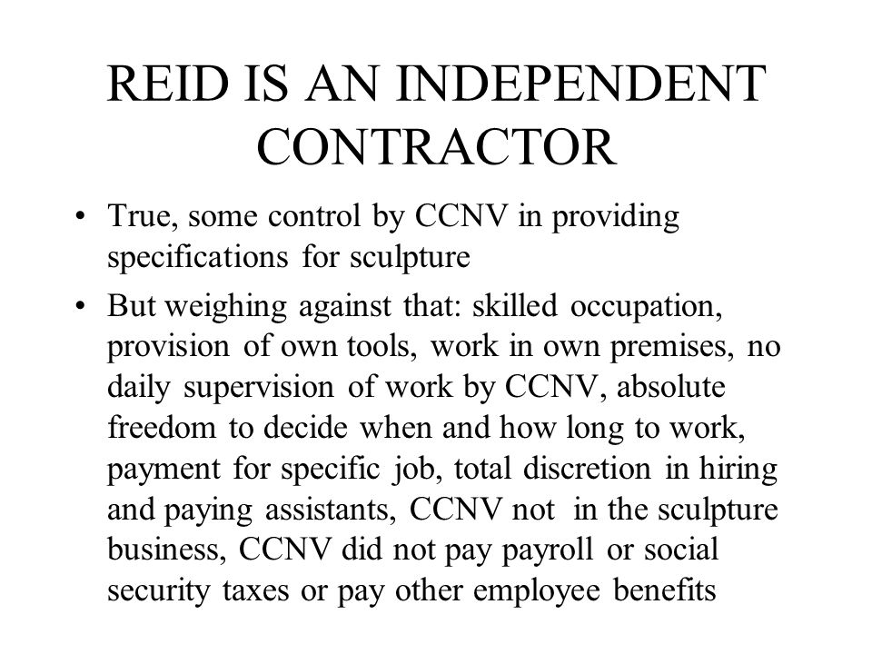 REID IS AN INDEPENDENT CONTRACTOR True, some control by CCNV in providing specifications for sculpture But weighing against that: skilled occupation, provision of own tools, work in own premises, no daily supervision of work by CCNV, absolute freedom to decide when and how long to work, payment for specific job, total discretion in hiring and paying assistants, CCNV not in the sculpture business, CCNV did not pay payroll or social security taxes or pay other employee benefits