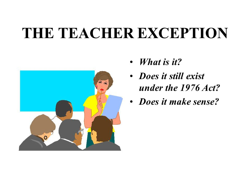 THE TEACHER EXCEPTION What is it Does it still exist under the 1976 Act Does it make sense