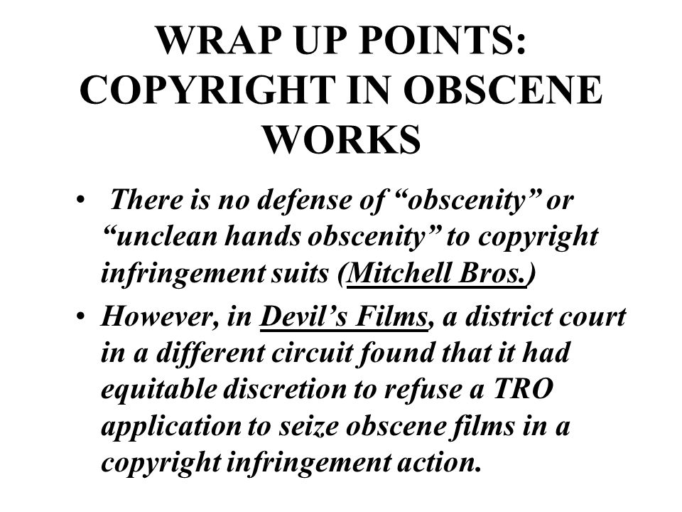 WRAP UP POINTS: COPYRIGHT IN OBSCENE WORKS There is no defense of obscenity or unclean hands obscenity to copyright infringement suits (Mitchell Bros.) However, in Devil's Films, a district court in a different circuit found that it had equitable discretion to refuse a TRO application to seize obscene films in a copyright infringement action.