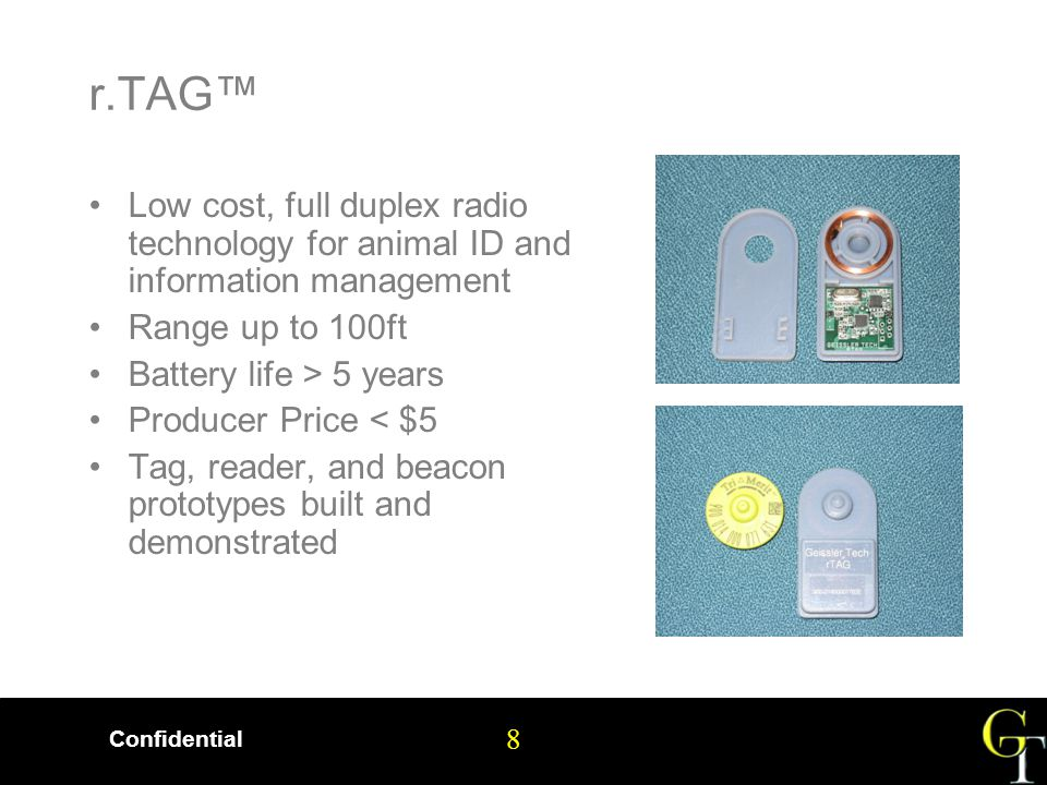 8 Confidential 8 r.TAG™ Low cost, full duplex radio technology for animal ID and information management Range up to 100ft Battery life > 5 years Producer Price < $5 Tag, reader, and beacon prototypes built and demonstrated