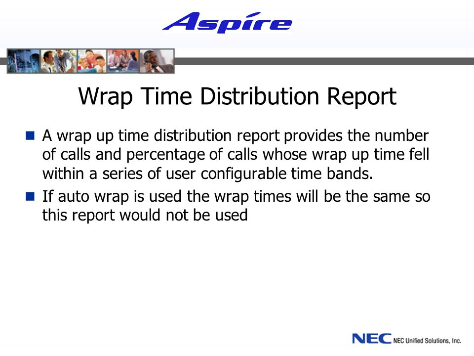 Wrap Time Distribution Report A wrap up time distribution report provides the number of calls and percentage of calls whose wrap up time fell within a series of user configurable time bands.