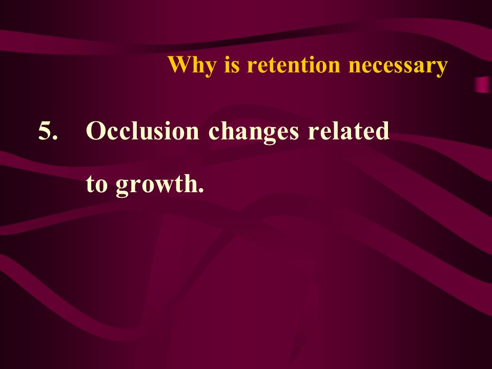 Why is retention necessary 5. Occlusion changes related to growth.