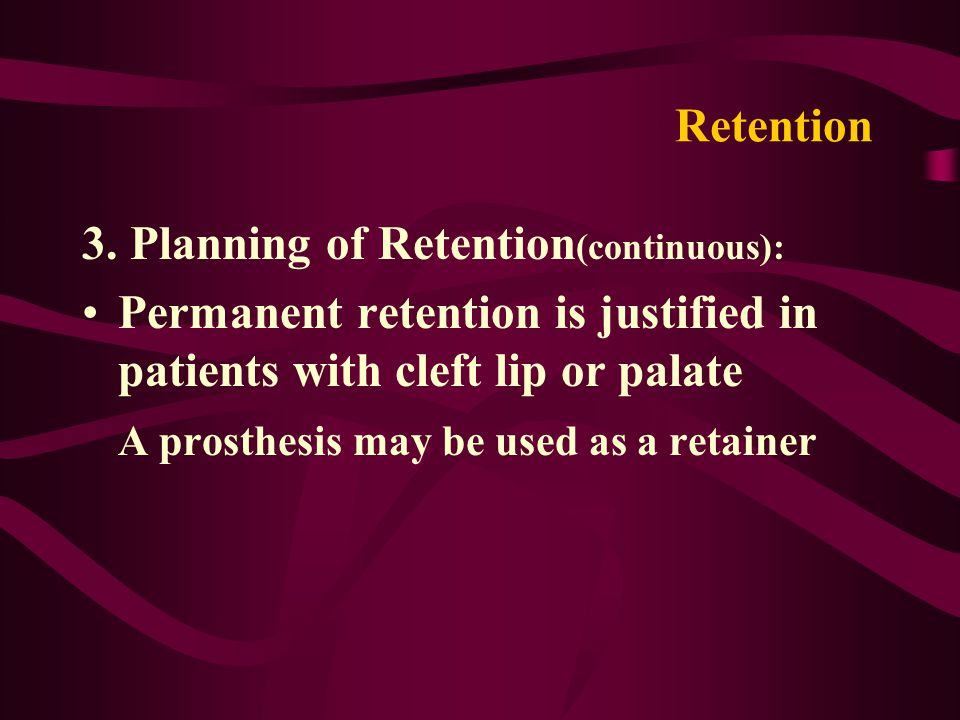 Retention 3. Planning of Retention (continuous): Permanent retention is justified in patients with cleft lip or palate A prosthesis may be used as a r