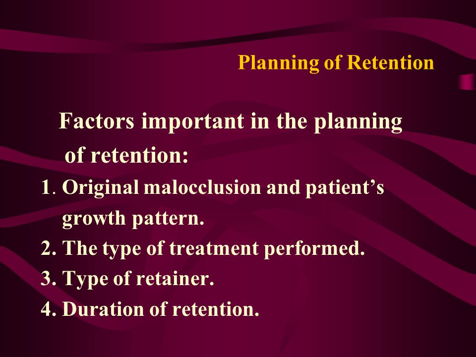 Planning of Retention Factors important in the planning of retention: 1. Original malocclusion and patient's growth pattern. 2. The type of treatment