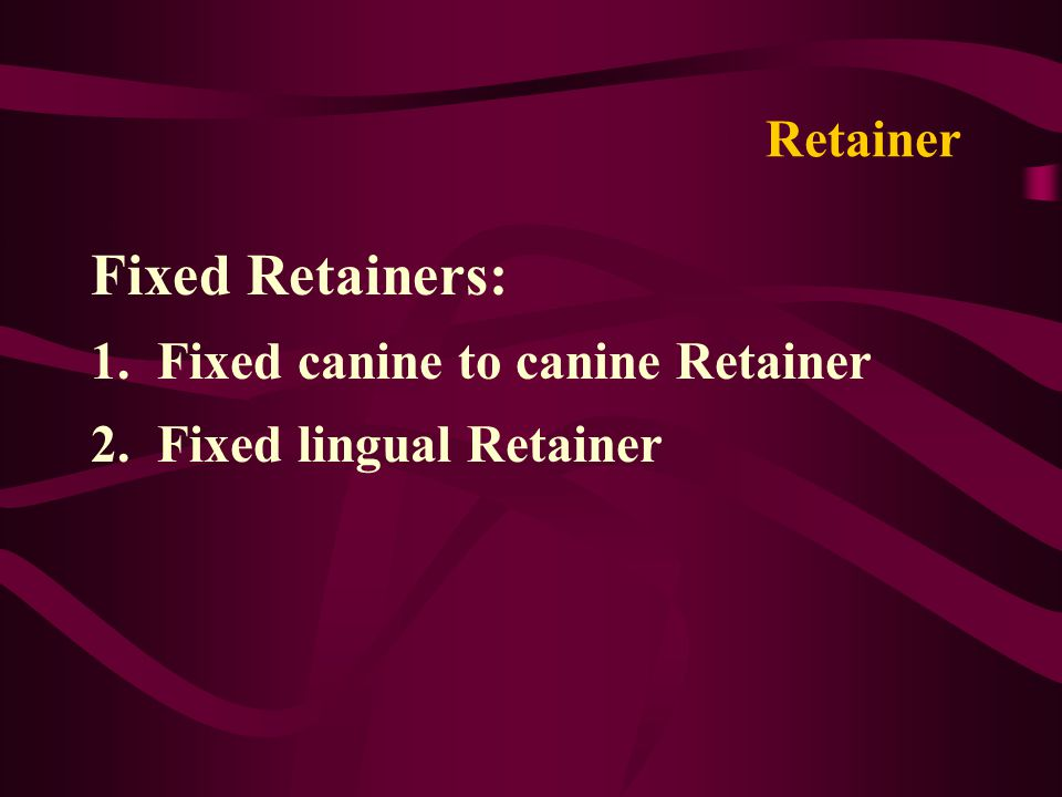 Retainer Fixed Retainers: 1. Fixed canine to canine Retainer 2. Fixed lingual Retainer