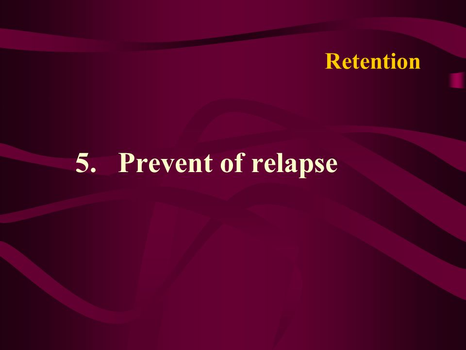 Retention 5. Prevent of relapse