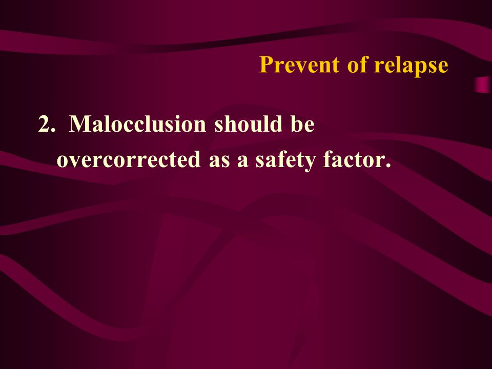 Prevent of relapse 2. Malocclusion should be overcorrected as a safety factor.