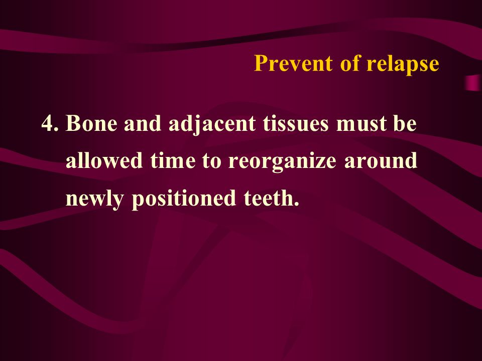 Prevent of relapse 4. Bone and adjacent tissues must be allowed time to reorganize around newly positioned teeth.
