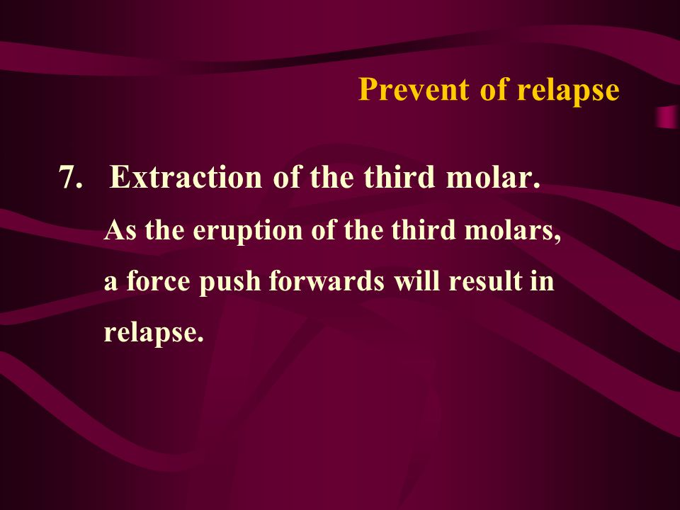 Prevent of relapse 7. Extraction of the third molar. As the eruption of the third molars, a force push forwards will result in relapse.