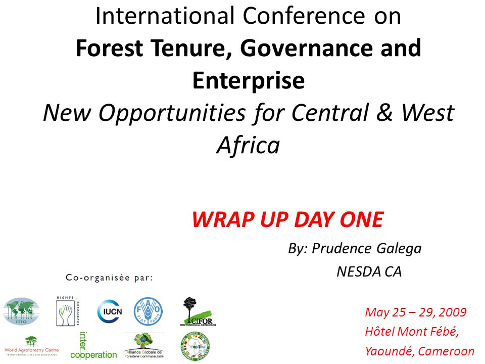 International Conference on Forest Tenure, Governance and Enterprise New Opportunities for Central & West Africa May 25 – 29, 2009 Hôtel Mont Fébé, Yaoundé, Cameroon WRAP UP DAY ONE By: Prudence Galega NESDA CA