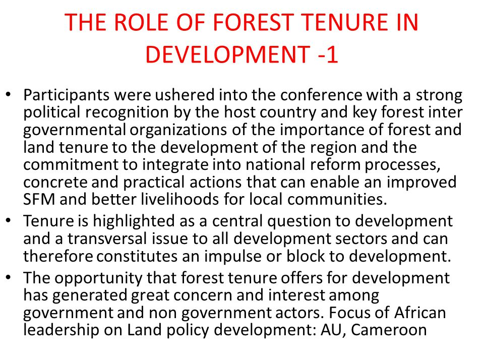 THE ROLE OF FOREST TENURE IN DEVELOPMENT -1 Participants were ushered into the conference with a strong political recognition by the host country and key forest inter governmental organizations of the importance of forest and land tenure to the development of the region and the commitment to integrate into national reform processes, concrete and practical actions that can enable an improved SFM and better livelihoods for local communities.