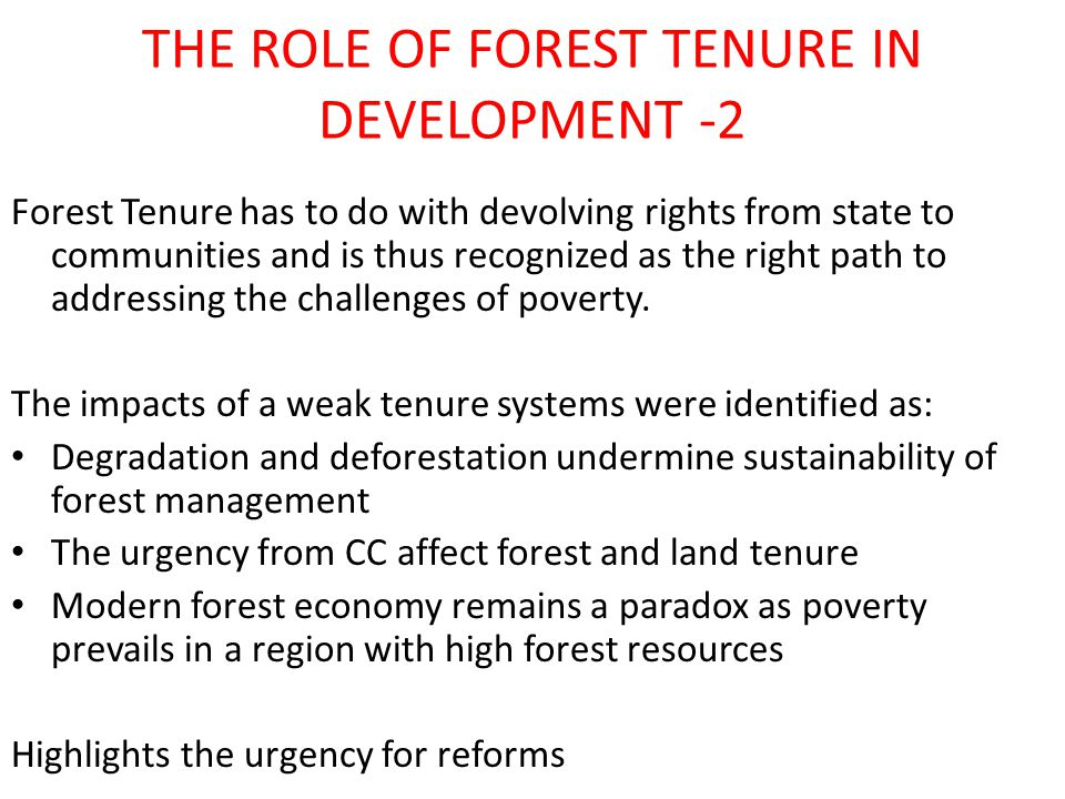 THE ROLE OF FOREST TENURE IN DEVELOPMENT -2 Forest Tenure has to do with devolving rights from state to communities and is thus recognized as the right path to addressing the challenges of poverty.