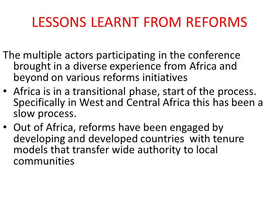 LESSONS LEARNT FROM REFORMS The multiple actors participating in the conference brought in a diverse experience from Africa and beyond on various reforms initiatives Africa is in a transitional phase, start of the process.