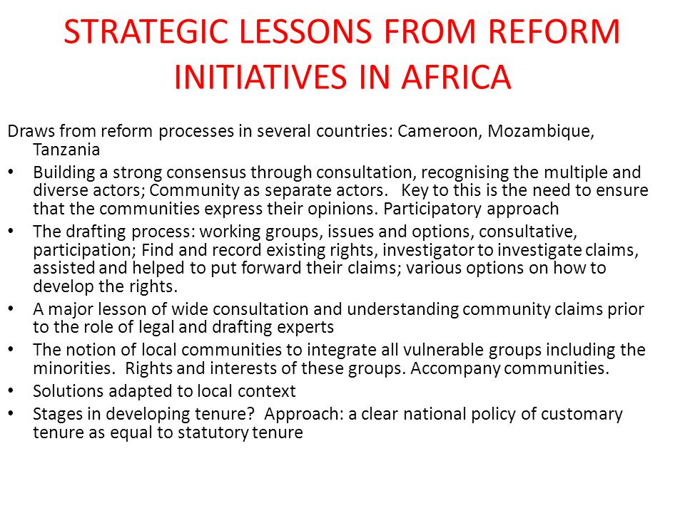 STRATEGIC LESSONS FROM REFORM INITIATIVES IN AFRICA Draws from reform processes in several countries: Cameroon, Mozambique, Tanzania Building a strong consensus through consultation, recognising the multiple and diverse actors; Community as separate actors.