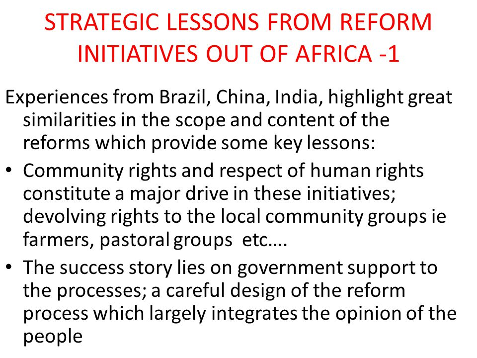 STRATEGIC LESSONS FROM REFORM INITIATIVES OUT OF AFRICA - 2 Mass movement of tribal regions, violent conflict is inevitable in access to rights CSO playing an active role Reform is a process with various stages that culminate in the revision of the law Community access to justice where tenure rights are violated is strengthened with the existing judicial systems Notwithstanding these efforts, there are yet no guidelines on how to secure and diversify forest tenure