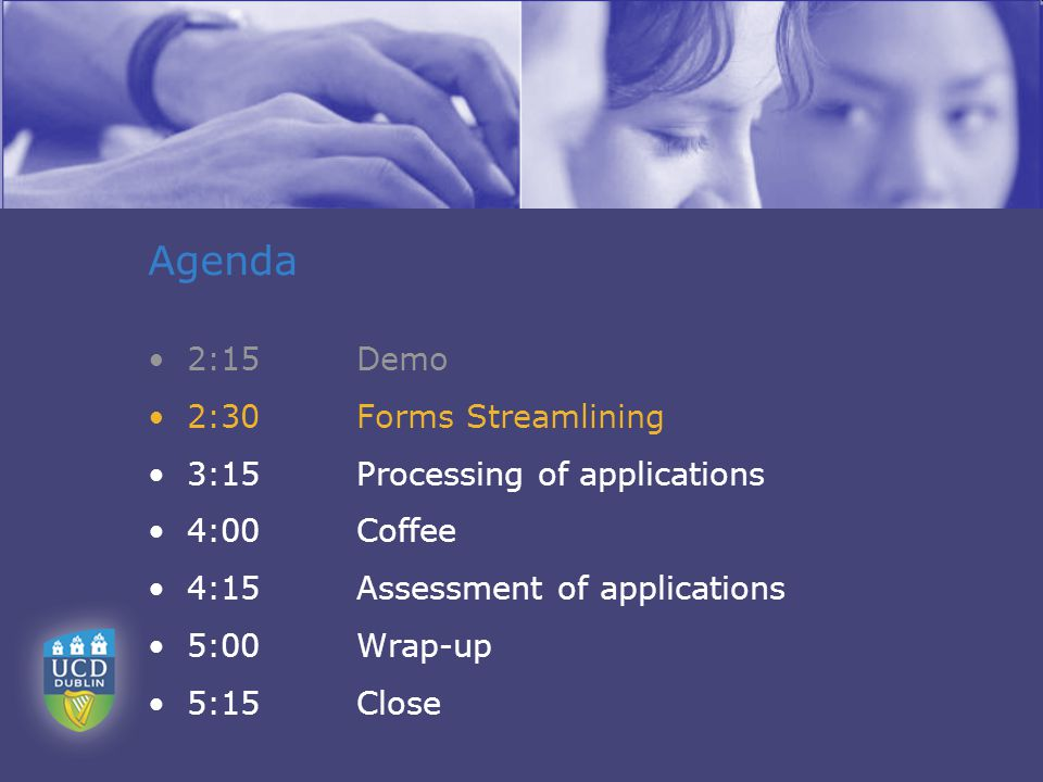 Agenda 2:15Demo 2:30Forms Streamlining 3:15Processing of applications 4:00Coffee 4:15Assessment of applications 5:00Wrap-up 5:15 Close