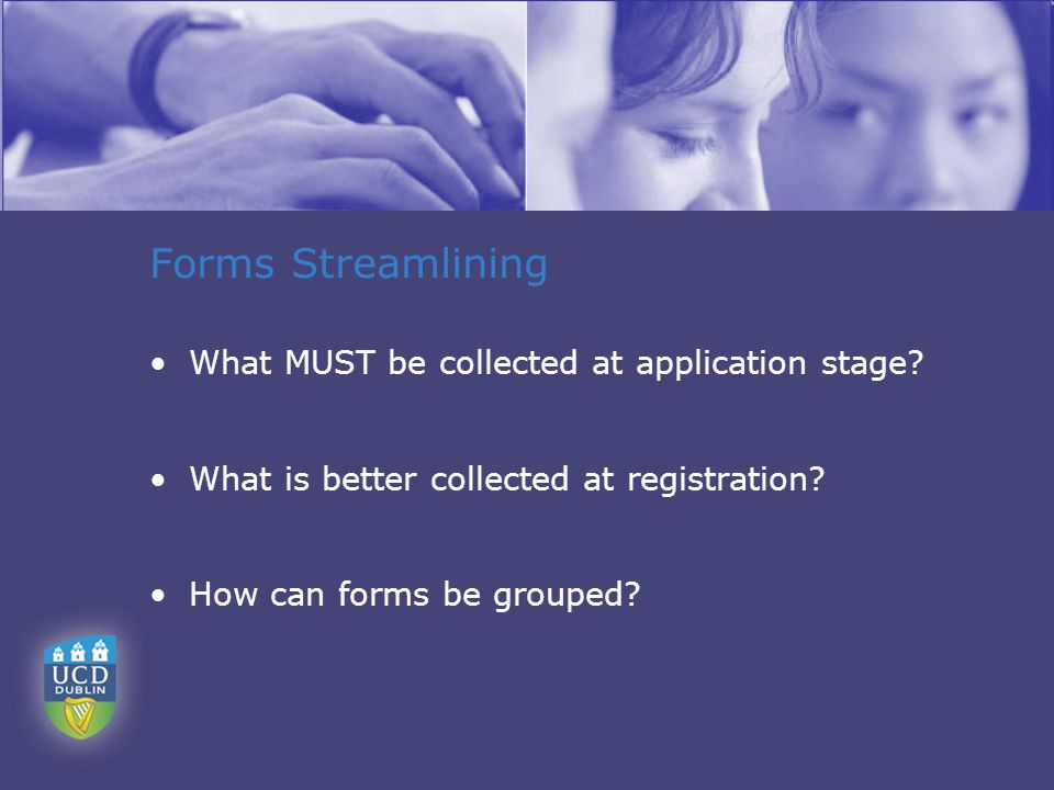 Forms Streamlining What MUST be collected at application stage.